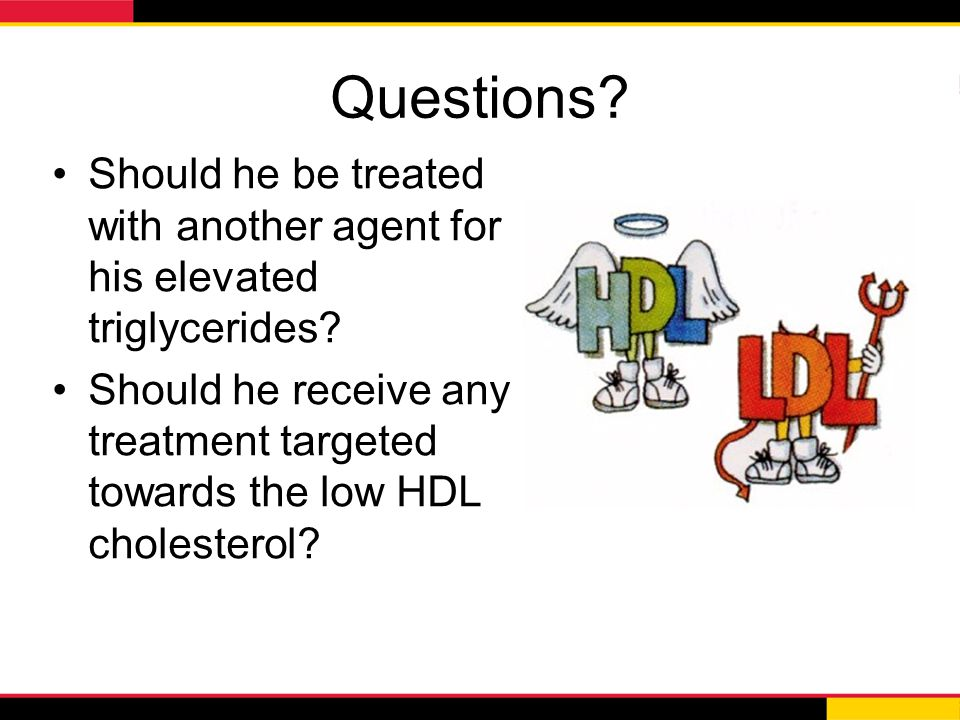 Questions Should he be treated with another agent for his elevated triglycerides