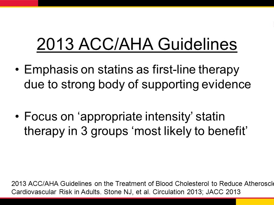 2013 ACC/AHA Guidelines Emphasis on statins as first-line therapy due to strong body of supporting evidence.