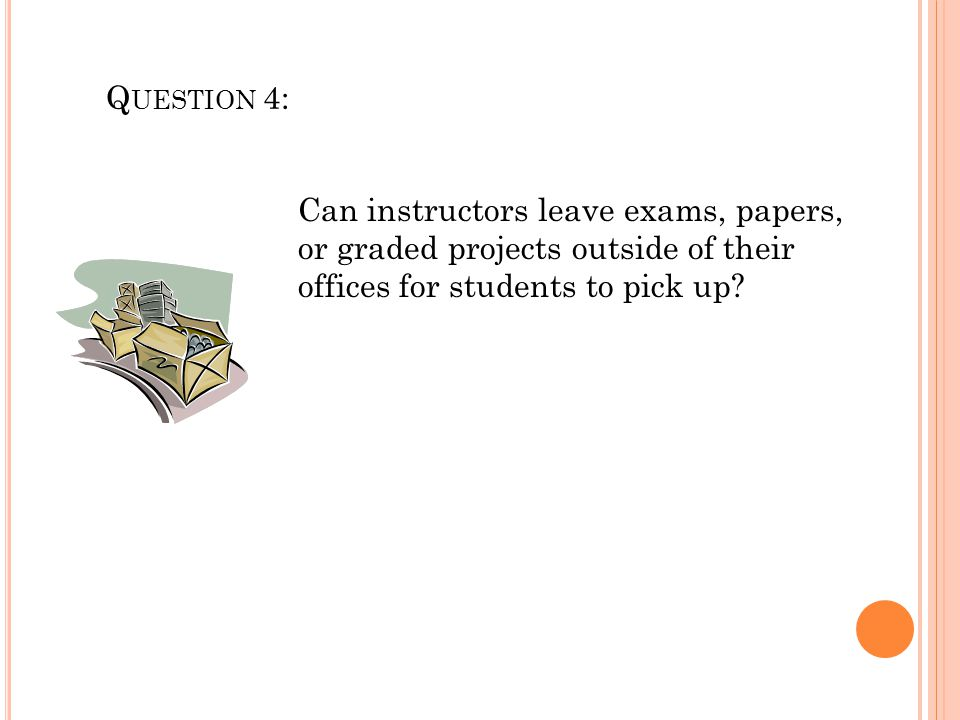 Question 4: Can instructors leave exams, papers, or graded projects outside of their offices for students to pick up