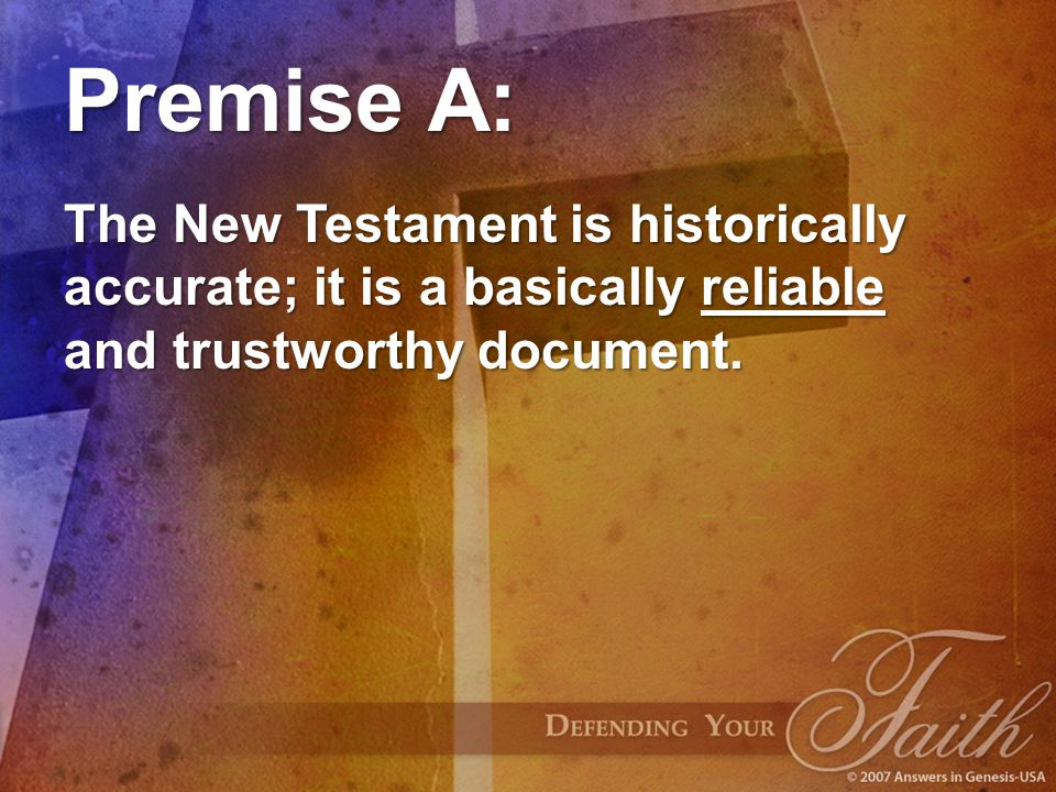 Premise A: The New Testament is historically accurate; it is a basically reliable and trustworthy document.