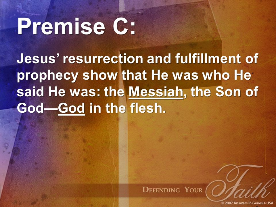 Premise C: Jesus' resurrection and fulfillment of prophecy show that He was who He said He was: the Messiah, the Son of God—God in the flesh.
