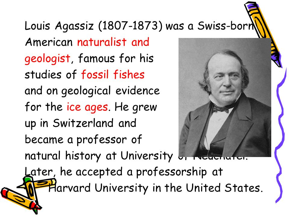 Louis Agassiz (1807-1873) was a Swiss-born American naturalist and geologist, famous for his studies of fossil fishes and on geological evidence for the ice ages.