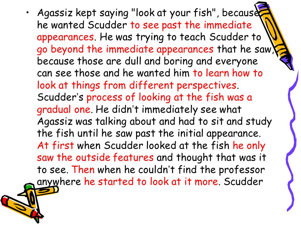 Agassiz kept saying look at your fish , because he wanted Scudder to see past the immediate appearances.