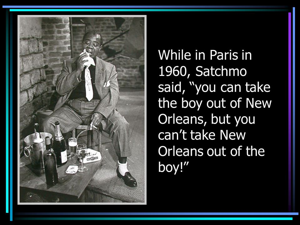 While in Paris in 1960, Satchmo said, you can take the boy out of New Orleans, but you can't take New Orleans out of the boy!