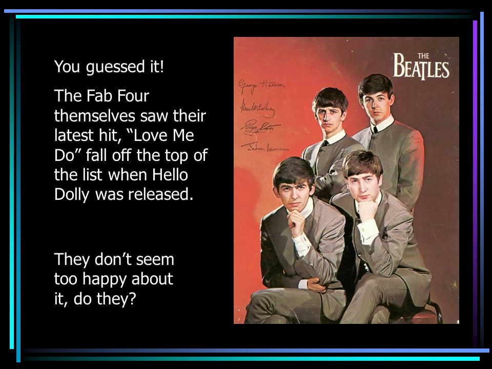 You guessed it! The Fab Four themselves saw their latest hit, Love Me Do fall off the top of the list when Hello Dolly was released.