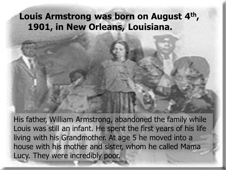 Louis Armstrong was born on August 4th, 1901, in New Orleans, Louisiana.