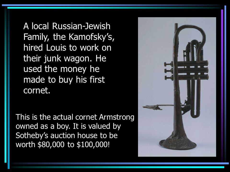 A local Russian-Jewish Family, the Kamofsky's, hired Louis to work on their junk wagon. He used the money he made to buy his first cornet.