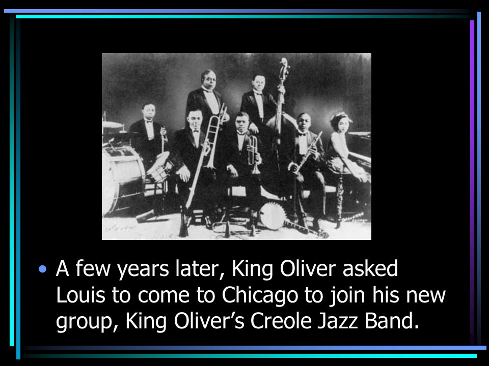 A few years later, King Oliver asked Louis to come to Chicago to join his new group, King Oliver's Creole Jazz Band.