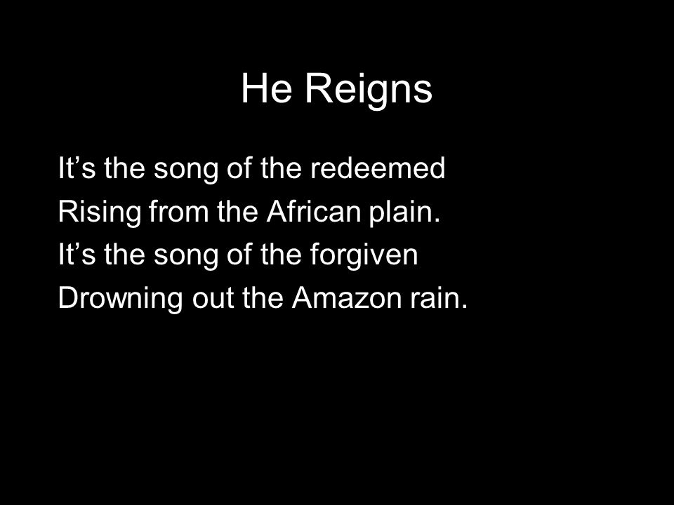 He Reigns It's the song of the redeemed Rising from the African plain.
