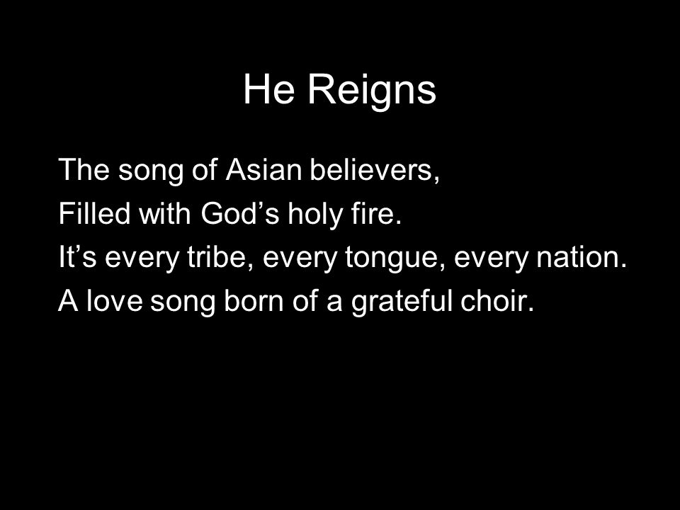 He Reigns The song of Asian believers, Filled with God's holy fire.