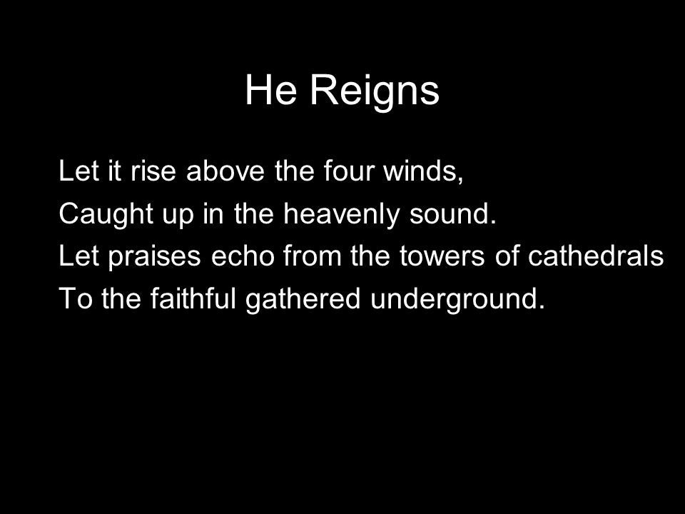 He Reigns Let it rise above the four winds,