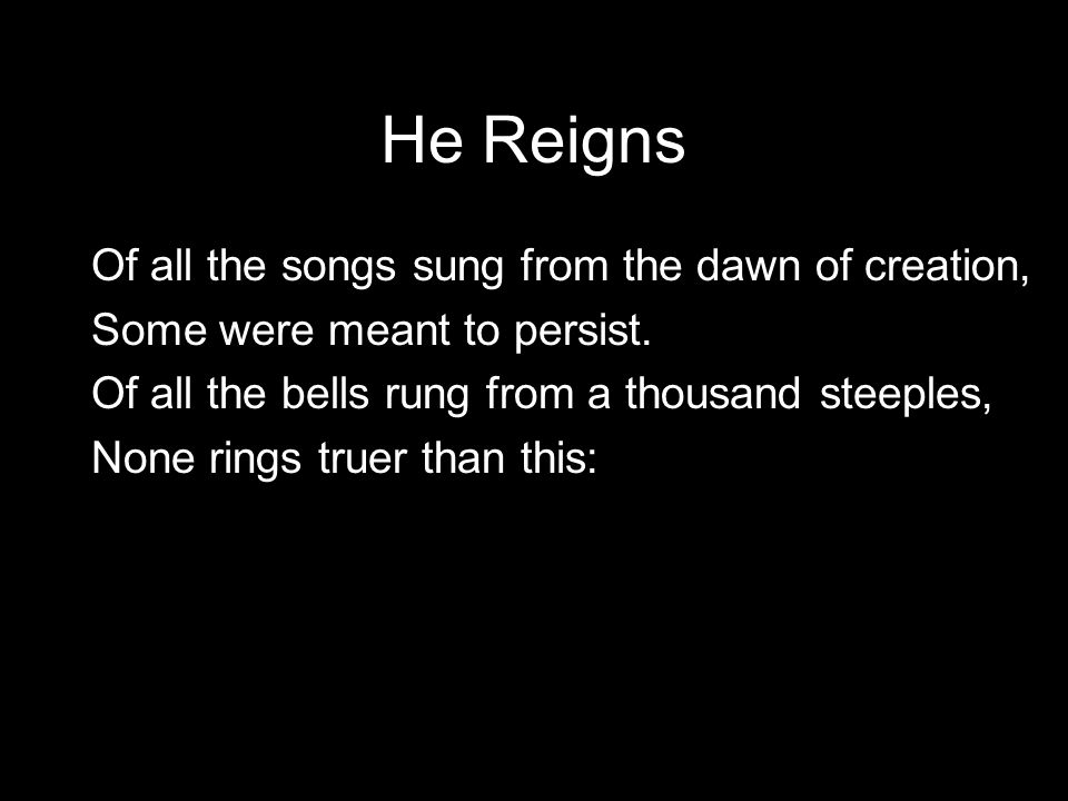 He Reigns Of all the songs sung from the dawn of creation,