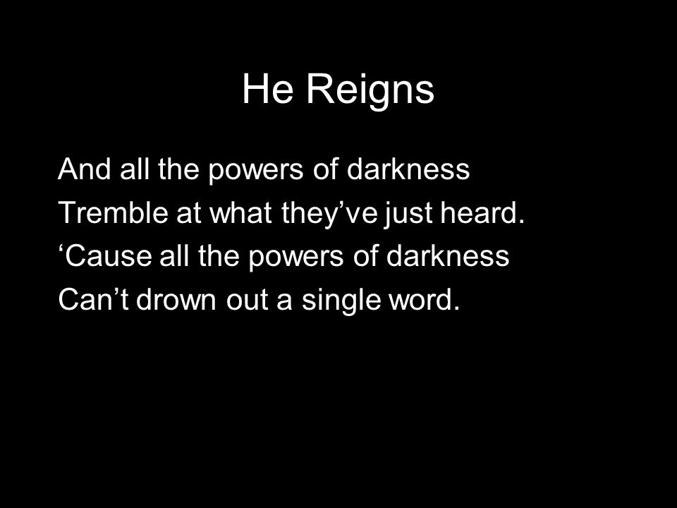 He Reigns And all the powers of darkness