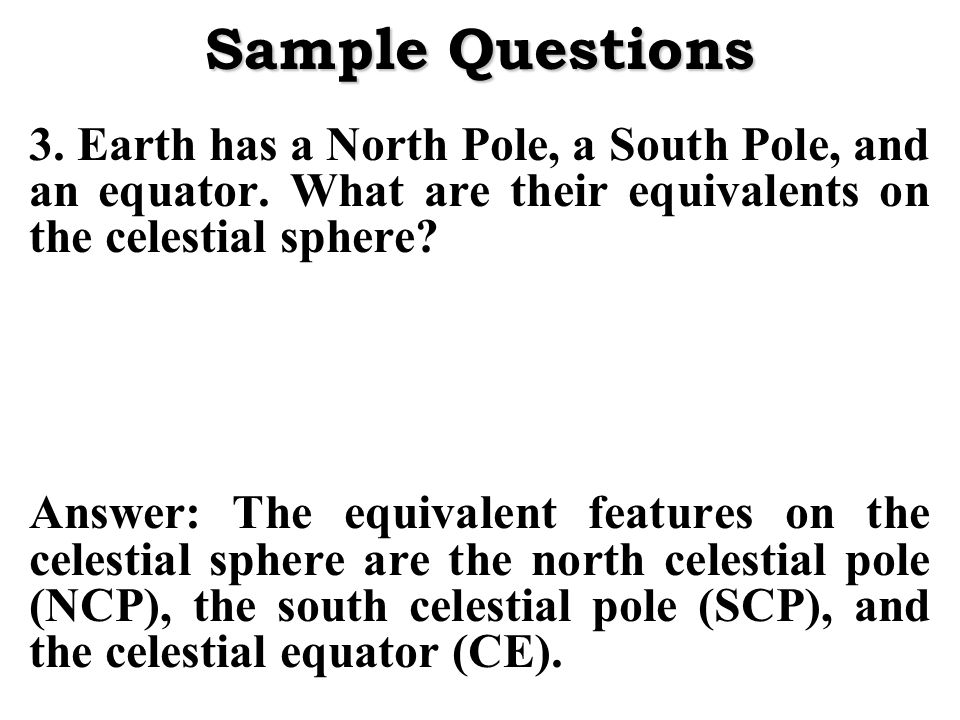 Sample Questions 3. Earth has a North Pole, a South Pole, and an equator. What are their equivalents on the celestial sphere