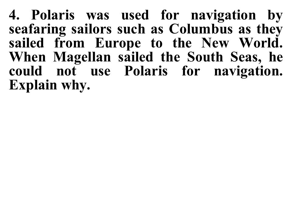 4. Polaris was used for navigation by seafaring sailors such as Columbus as they sailed from Europe to the New World. When Magellan sailed the South Seas, he could not use Polaris for navigation. Explain why.