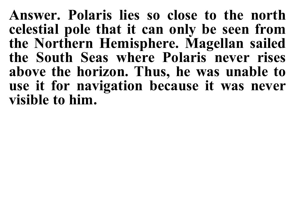 Answer. Polaris lies so close to the north celestial pole that it can only be seen from the Northern Hemisphere. Magellan sailed the South Seas where Polaris never rises above the horizon. Thus, he was unable to use it for navigation because it was never visible to him.