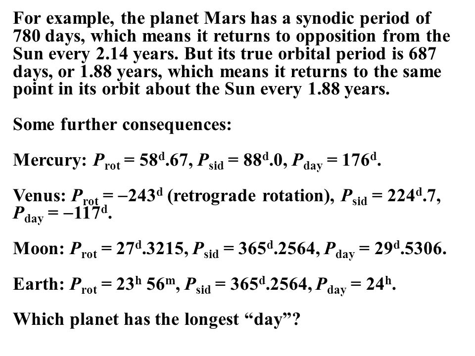 For example, the planet Mars has a synodic period of 780 days, which means it returns to opposition from the Sun every 2.14 years. But its true orbital period is 687 days, or 1.88 years, which means it returns to the same point in its orbit about the Sun every 1.88 years.