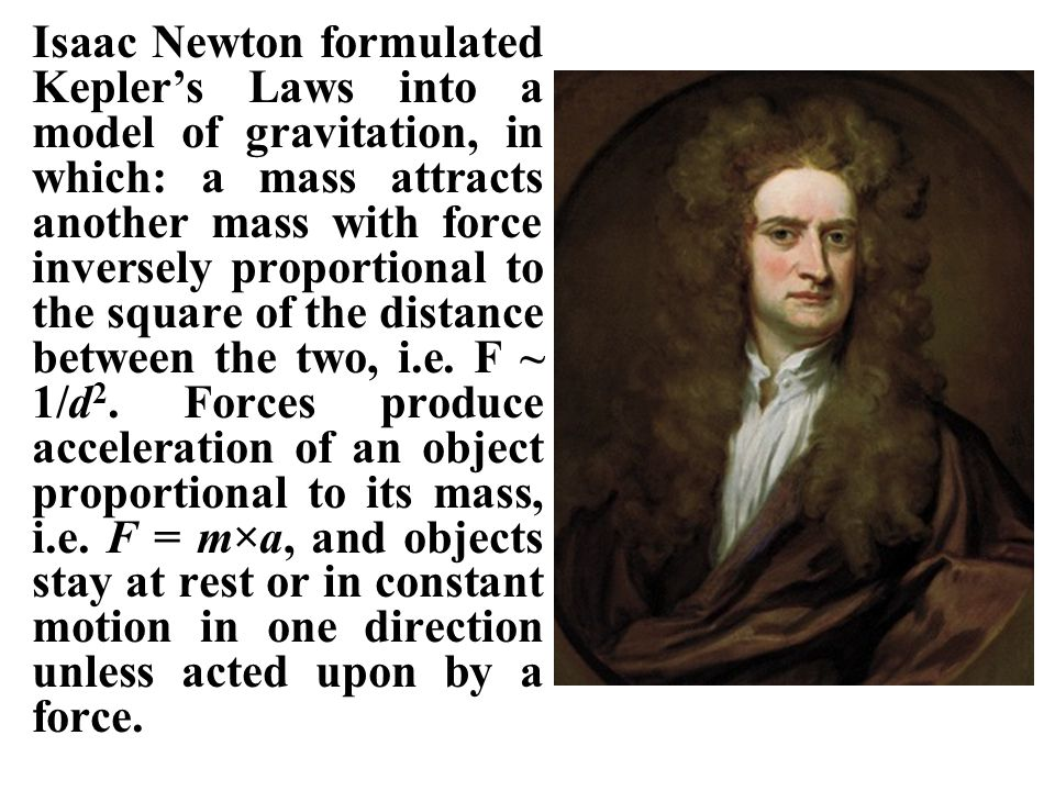 Isaac Newton formulated Kepler's Laws into a model of gravitation, in which: a mass attracts another mass with force inversely proportional to the square of the distance between the two, i.e. F ~ 1/d2. Forces produce acceleration of an object proportional to its mass, i.e. F = m×a, and objects stay at rest or in constant motion in one direction unless acted upon by a force.