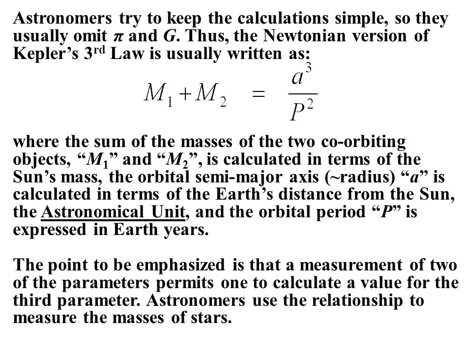 Astronomers try to keep the calculations simple, so they usually omit π and G. Thus, the Newtonian version of Kepler's 3rd Law is usually written as: