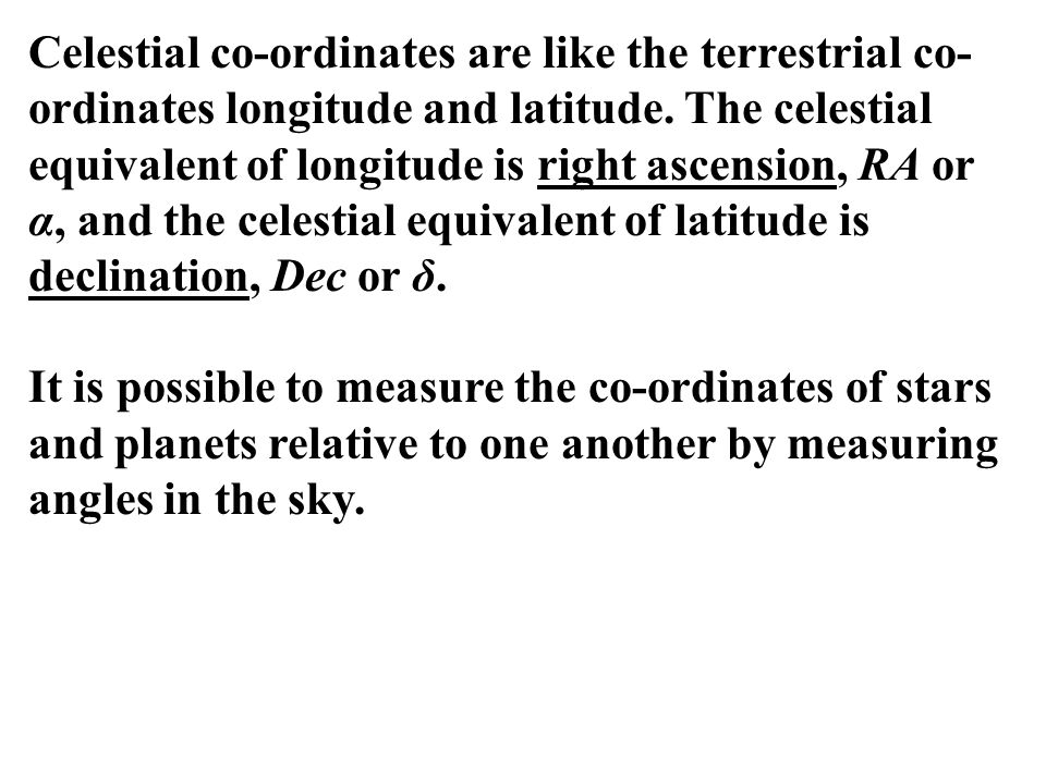 Celestial co-ordinates are like the terrestrial co-ordinates longitude and latitude. The celestial equivalent of longitude is right ascension, RA or α, and the celestial equivalent of latitude is declination, Dec or δ.