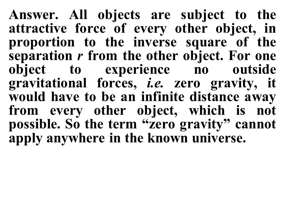 Answer. All objects are subject to the attractive force of every other object, in proportion to the inverse square of the separation r from the other object. For one object to experience no outside gravitational forces, i.e. zero gravity, it would have to be an infinite distance away from every other object, which is not possible. So the term zero gravity cannot apply anywhere in the known universe.
