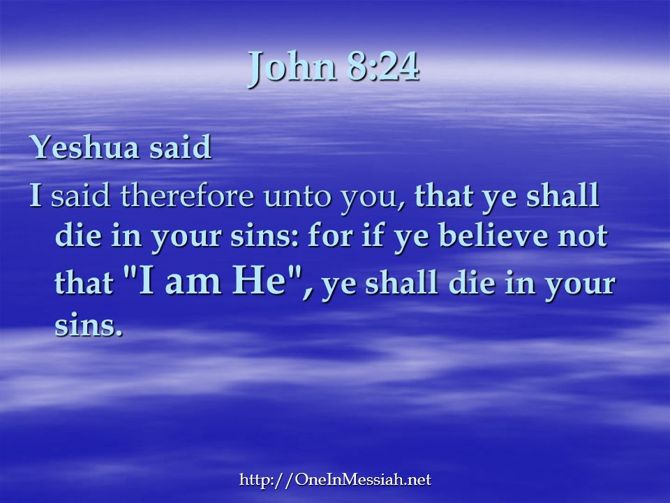John 8:24 Yeshua said. I said therefore unto you, that ye shall die in your sins: for if ye believe not that I am He , ye shall die in your sins.