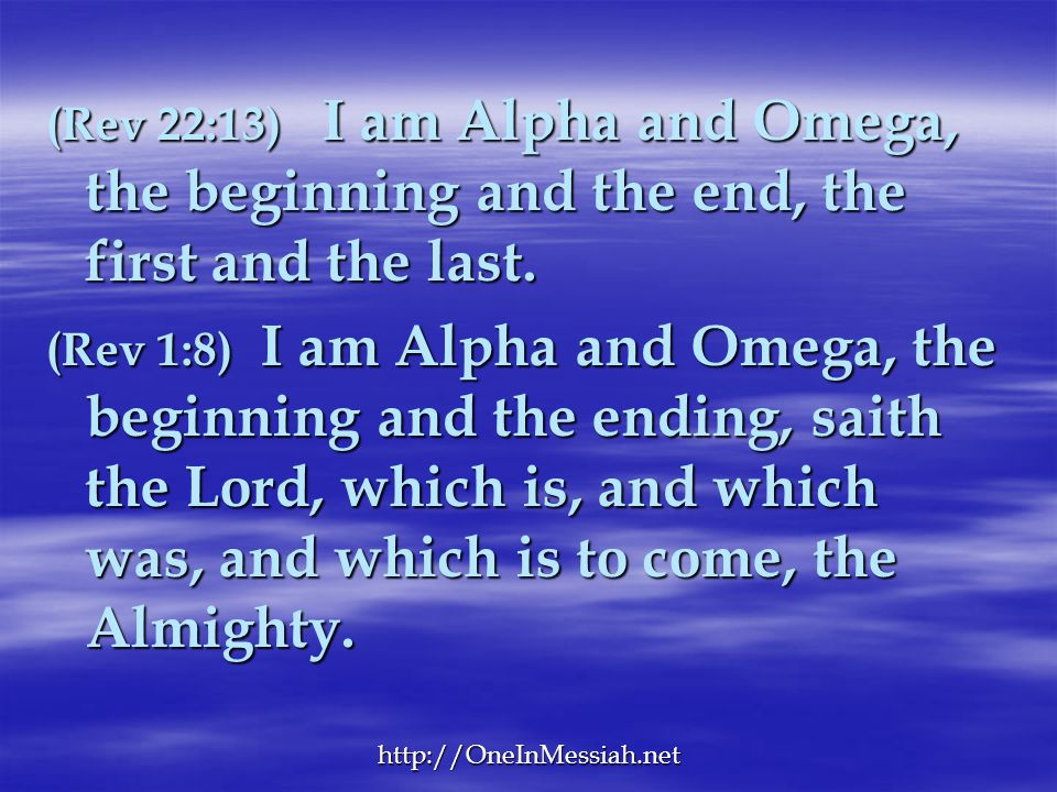 (Rev 22:13) I am Alpha and Omega, the beginning and the end, the first and the last.