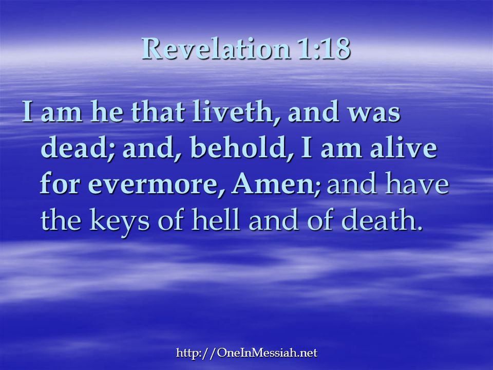 Revelation 1:18 I am he that liveth, and was dead; and, behold, I am alive for evermore, Amen; and have the keys of hell and of death.