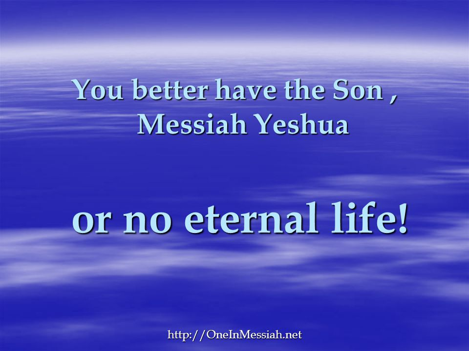 You better have the Son , Messiah Yeshua