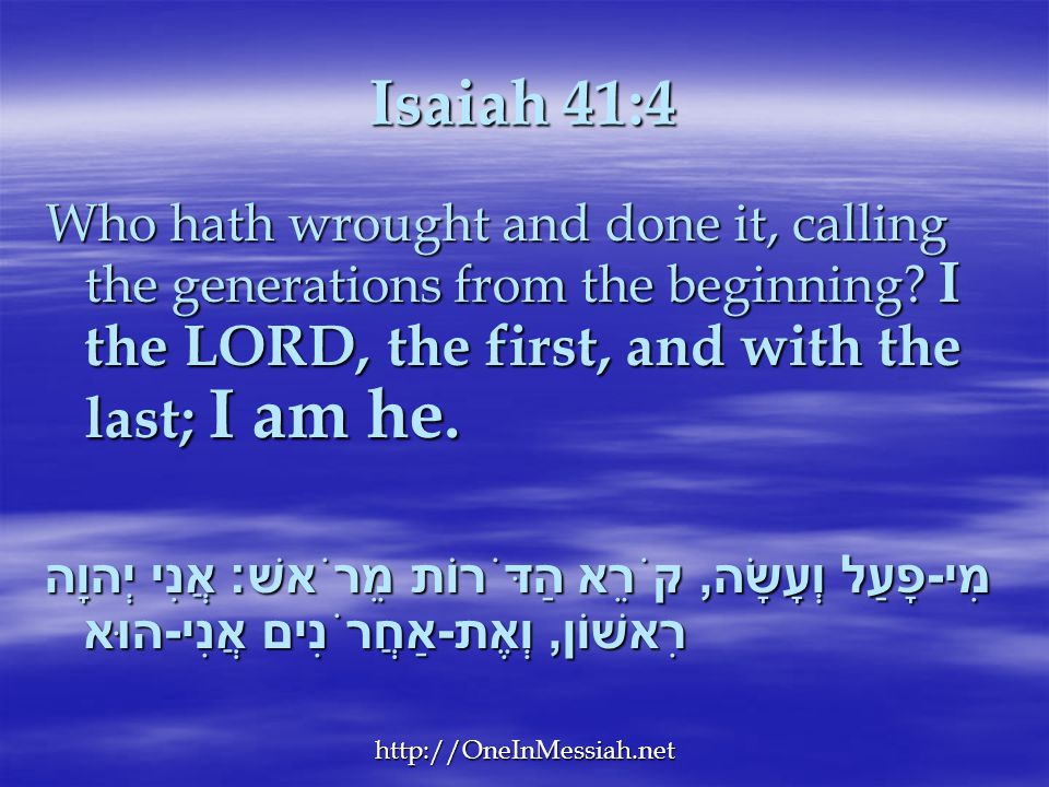 Isaiah 41:4 Who hath wrought and done it, calling the generations from the beginning I the LORD, the first, and with the last; I am he.