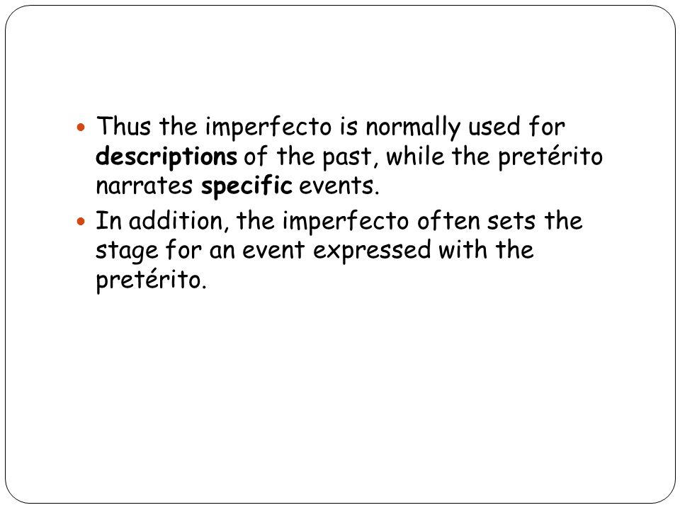 Thus the imperfecto is normally used for descriptions of the past, while the pretérito narrates specific events.