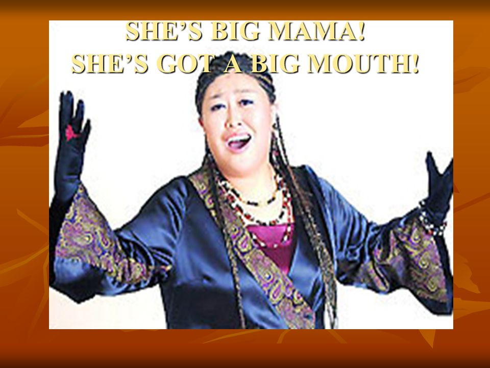 SHE'S BIG MAMA! SHE'S GOT A BIG MOUTH!