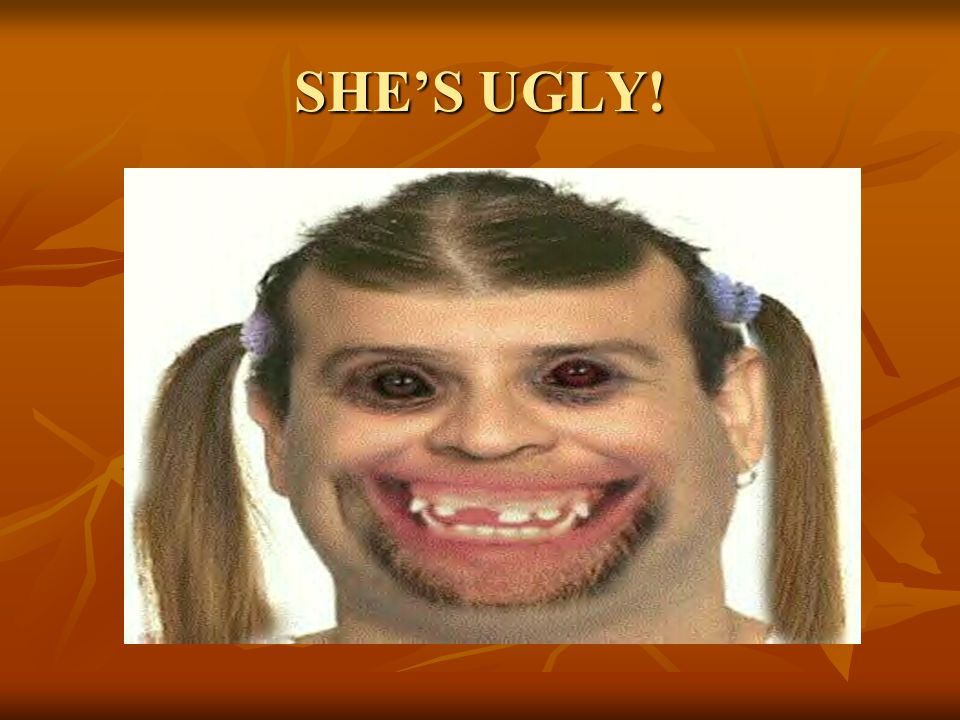 SHE'S UGLY!