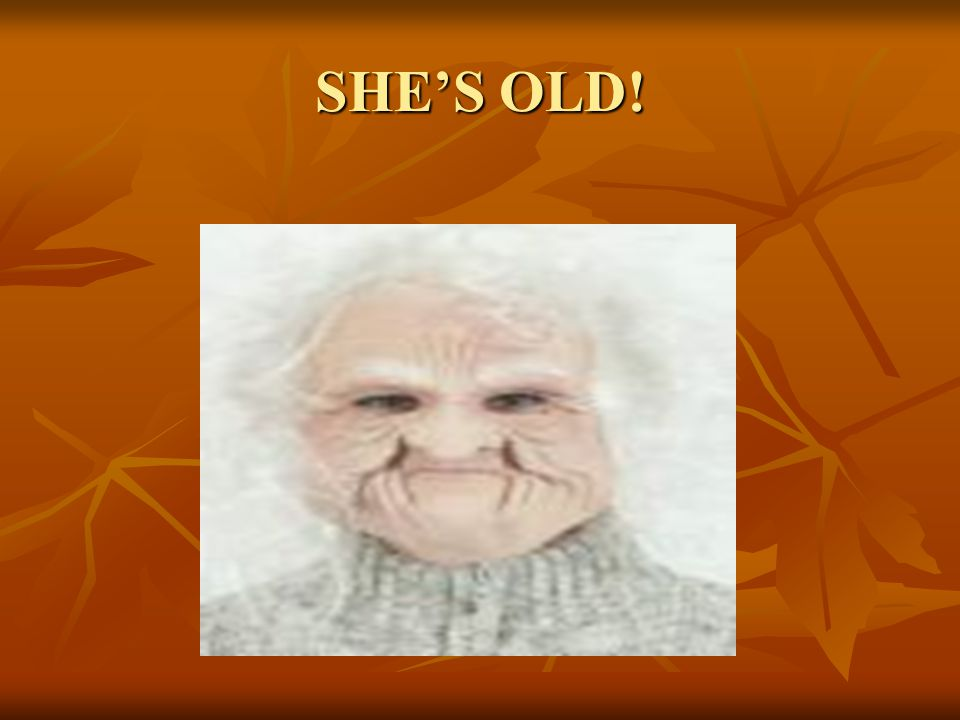 SHE'S OLD!