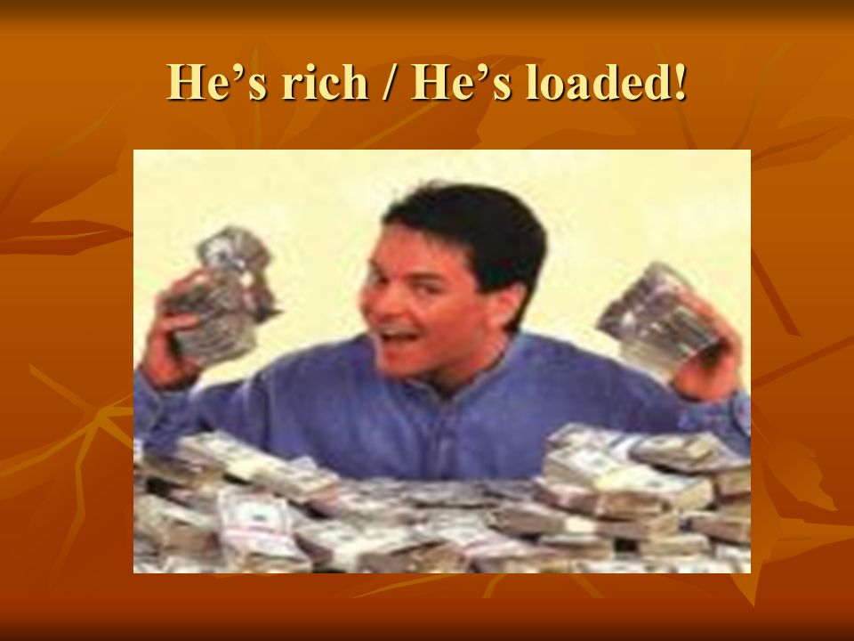 He's rich / He's loaded!