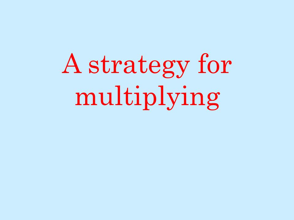 A strategy for multiplying