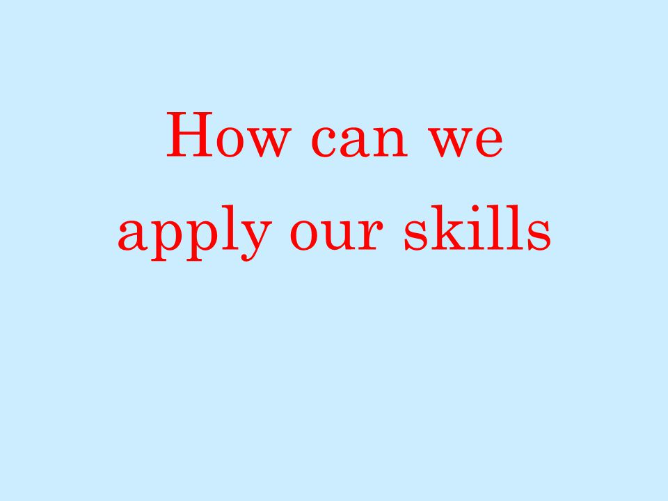 How can we apply our skills