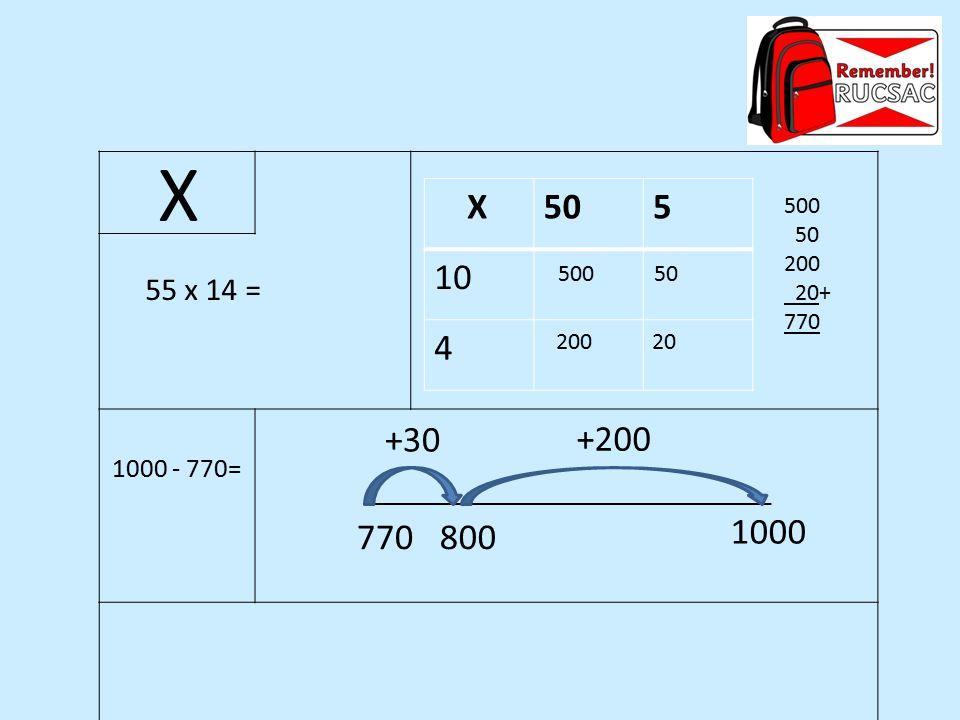 X X 50 5 10 4 500 50 200 20+ 770 500 50 55 x 14 = 200 20 +30 +200 1000 - 770= 770 800 1000