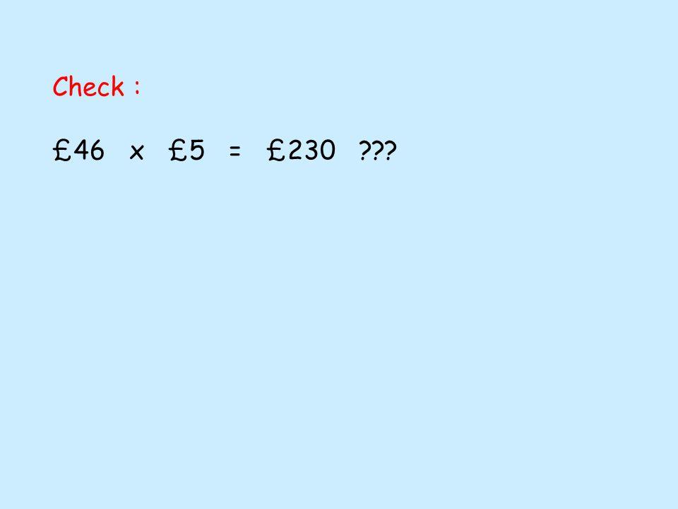 Check : £46 x £5 = £230