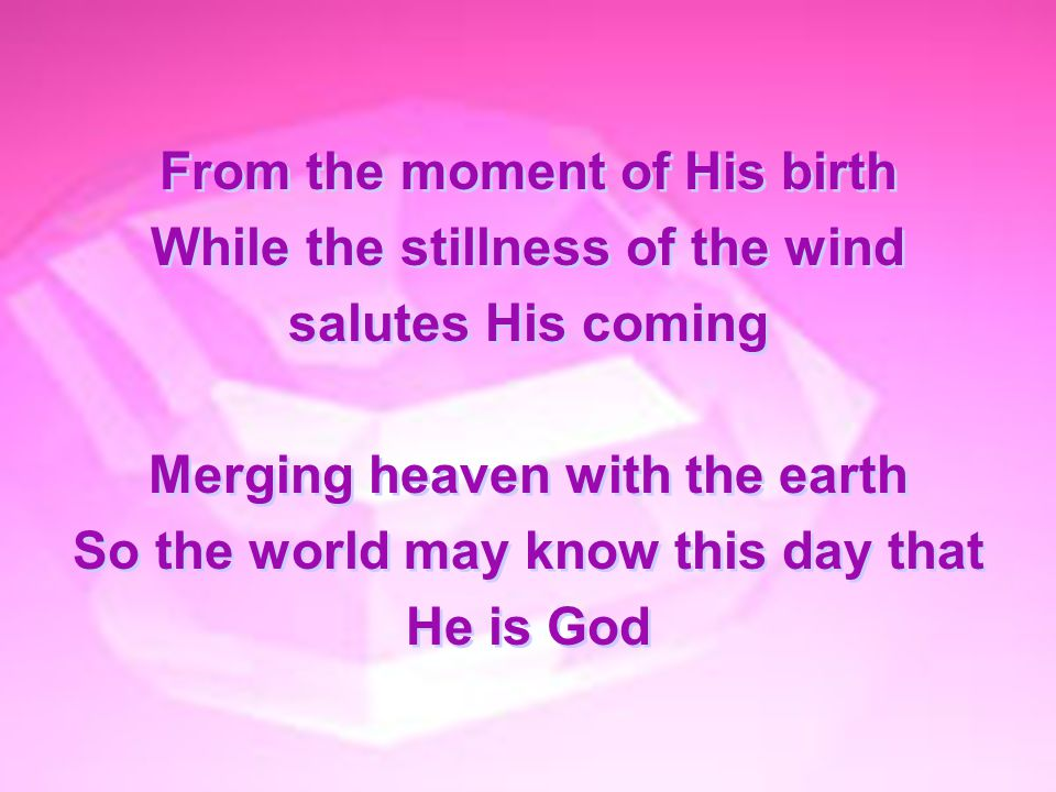 From the moment of His birth While the stillness of the wind