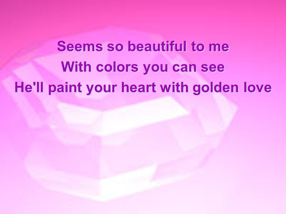 Seems so beautiful to me He ll paint your heart with golden love