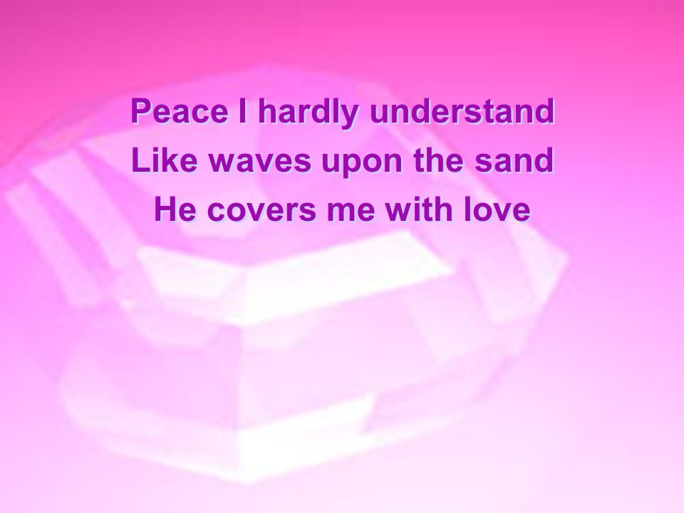 Peace I hardly understand Like waves upon the sand