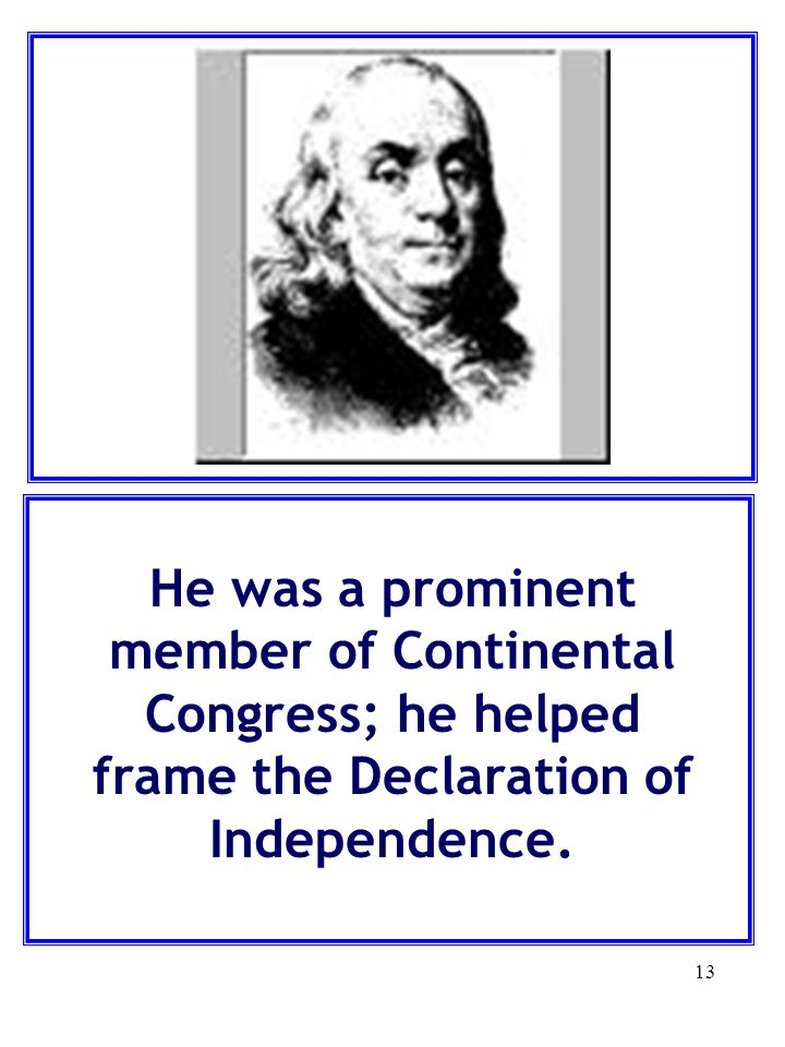 He was a prominent member of Continental Congress; he helped frame the Declaration of Independence.