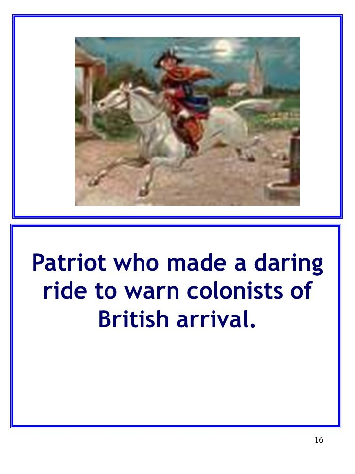Patriot who made a daring ride to warn colonists of British arrival.