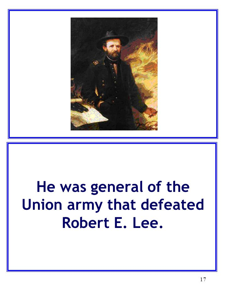He was general of the Union army that defeated Robert E. Lee.