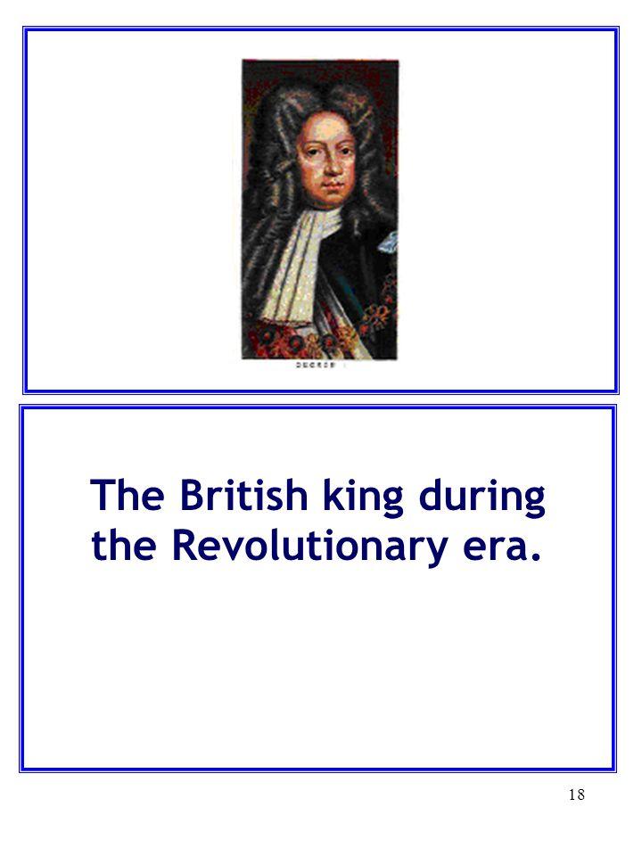 The British king during the Revolutionary era.