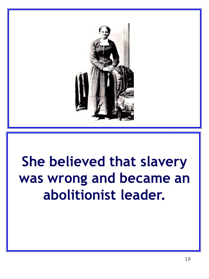 She believed that slavery was wrong and became an abolitionist leader.