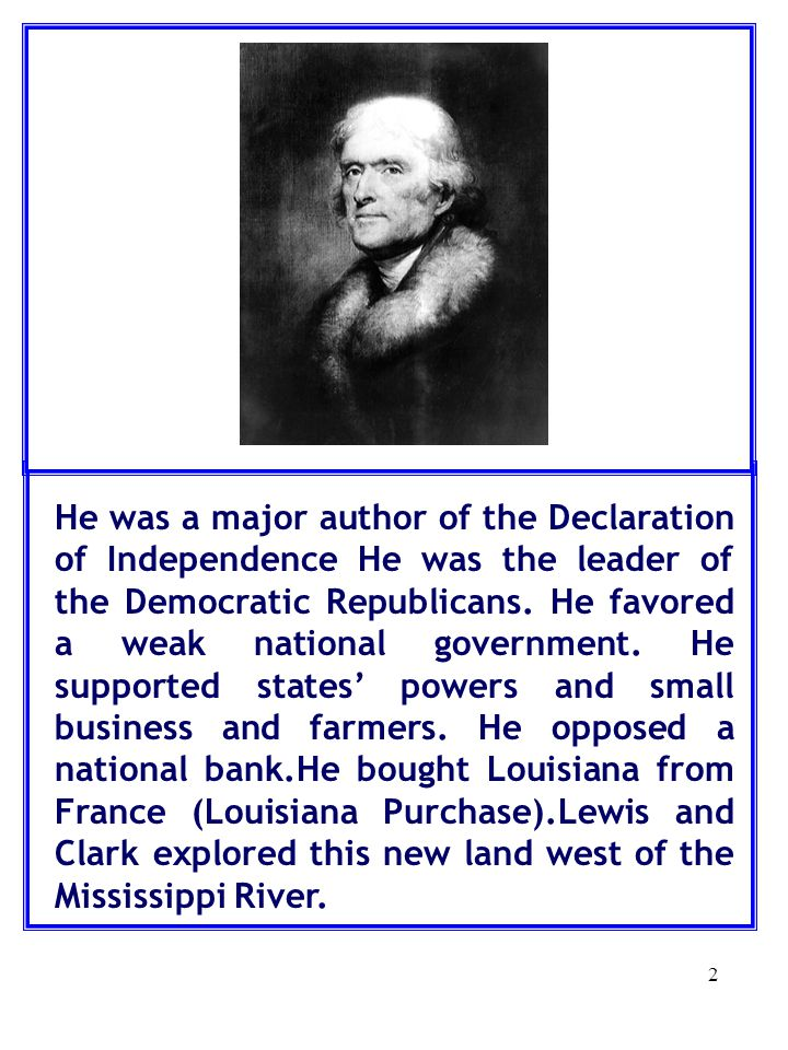 He was a major author of the Declaration of Independence He was the leader of the Democratic Republicans.