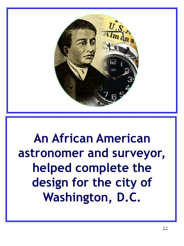 An African American astronomer and surveyor, helped complete the design for the city of Washington, D.C.
