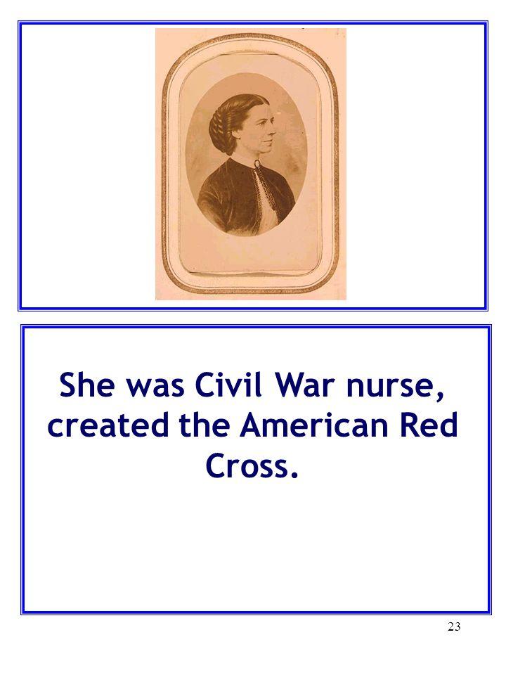 She was Civil War nurse, created the American Red Cross.